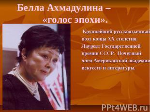 Белла Ахмадулина – «голос эпохи». Крупнейший русскоязычныйпоэт конца XX столетия