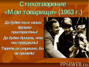 Стихотворение «Мои товарищи» (1963 г.) Да будем мы к своим друзьям пристрастны!Д