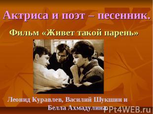 Актриса и поэт – песенник. Фильм «Живет такой парень»Леонид Куравлев, Василий Шу
