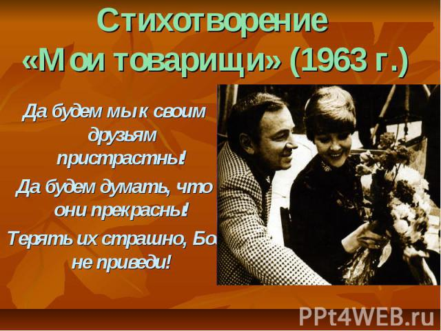 Стихотворение «Мои товарищи» (1963 г.) Да будем мы к своим друзьям пристрастны!Да будем думать, что они прекрасны!Терять их страшно, Бог не приведи!