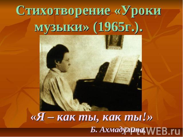 Стихотворение «Уроки музыки» (1965г.). «Я – как ты, как ты!» Б. Ахмадулина.