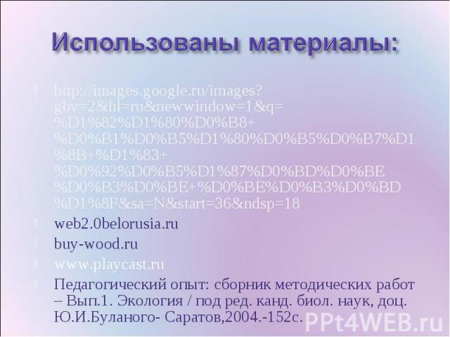 Использованы материалы: http://images.google.ru/images?gbv=2&hl=ru&newwindow=1&q=%D1%82%D1%80%D0%B8+%D0%B1%D0%B5%D1%80%D0%B5%D0%B7%D1%8B+%D1%83+%D0%92%D0%B5%D1%87%D0%BD%D0%BE%D0%B3%D0%BE+%D0%BE%D0%B3%D0%BD%D1%8F&sa=N&start=36&ndsp=18web2.0belorusia.…