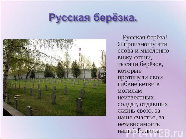 Русская берёзка. Русская берёза! Я произношу эти слова и мысленно вижу сотни, тысячи берёзок, которые протянули свои гибкие ветви к могилам неизвестных солдат, отдавших жизнь свою, за наше счастье, за независимость нашей Родины.
