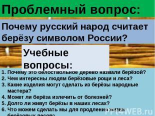 Проблемный вопрос:Почему русский народ считает берёзу символом России?Учебные во