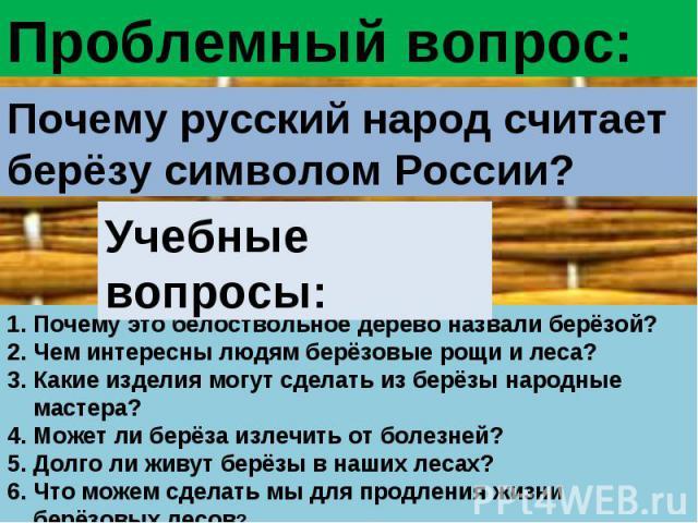Проблемный вопрос:Почему русский народ считает берёзу символом России?Учебные вопросы:Почему это белоствольное дерево назвали берёзой?Чем интересны людям берёзовые рощи и леса?Какие изделия могут сделать из берёзы народные мастера?Может ли берёза из…