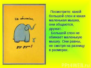 Посмотрите: какой большой слон и какая маленькая мышка, они общаются, дружат. Бо