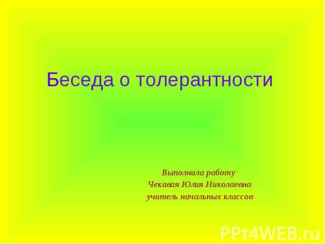 Беседа о толерантности Выполнила работу Чекавая Юлия Николаевнаучитель начальных классов