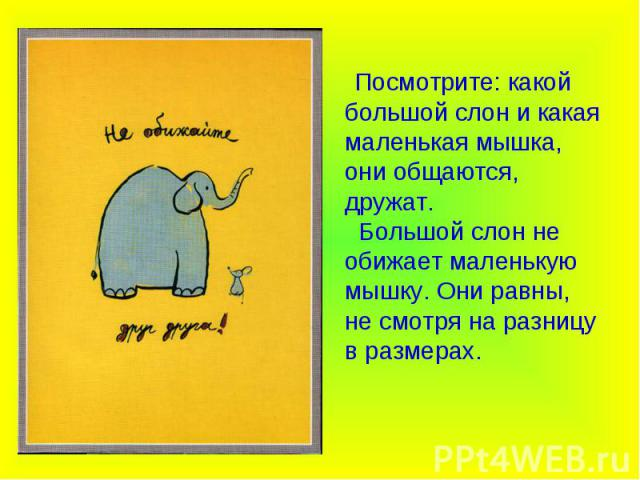 Посмотрите: какой большой слон и какая маленькая мышка, они общаются, дружат. Большой слон не обижает маленькую мышку. Они равны, не смотря на разницу в размерах.