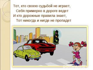 Тот, кто своею судьбой не играет,Себя примерно в дороге ведетИ кто дорожные прав