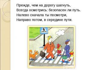 Прежде, чем на дорогу шагнуть,Всегда осмотрись: безопасен ли путь.Налево сначала