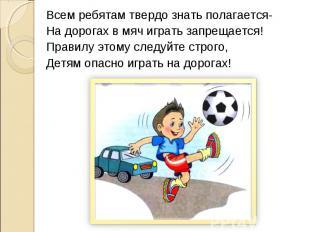 Всем ребятам твердо знать полагается-На дорогах в мяч играть запрещается!Правилу