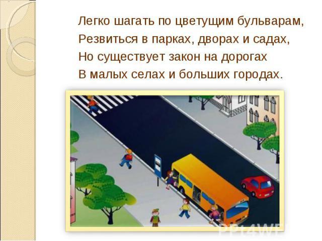 Легко шагать по цветущим бульварам,Резвиться в парках, дворах и садах,Но существует закон на дорогахВ малых селах и больших городах.