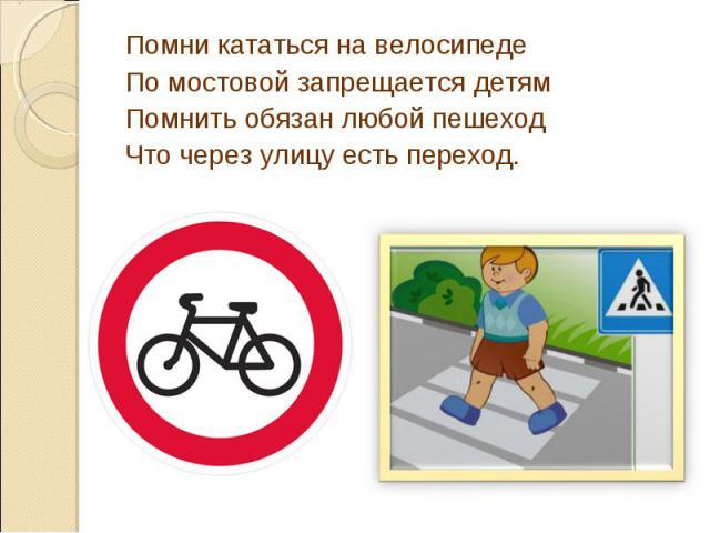 Помни кататься на велосипедеПо мостовой запрещается детямПомнить обязан любой пешеходЧто через улицу есть переход.