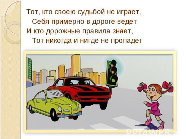 Тот, кто своею судьбой не играет,Себя примерно в дороге ведетИ кто дорожные правила знает, Тот никогда и нигде не пропадет