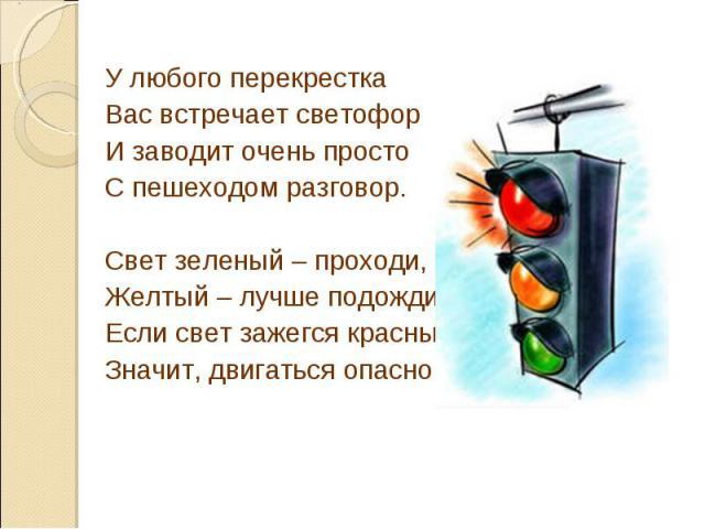 У любого перекресткаВас встречает светофорИ заводит очень простоС пешеходом разговор.Свет зеленый – проходи,Желтый – лучше подожди.Если свет зажегся красный,Значит, двигаться опасно.