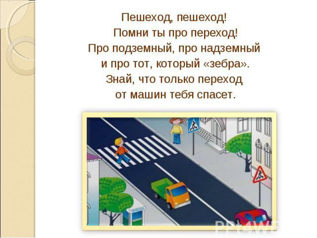 Пешеход, пешеход! Помни ты про переход!Про подземный, про надземный и про тот, который «зебра».Знай, что только переход от машин тебя спасет.
