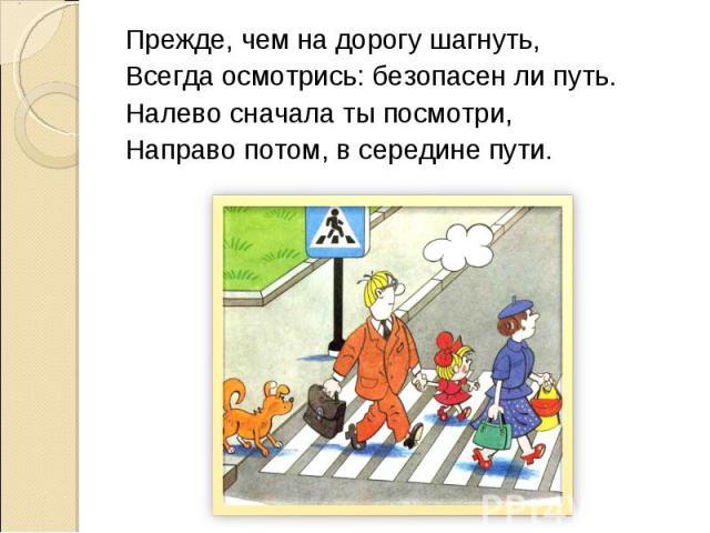 Прежде, чем на дорогу шагнуть,Всегда осмотрись: безопасен ли путь.Налево сначала ты посмотри,Направо потом, в середине пути.