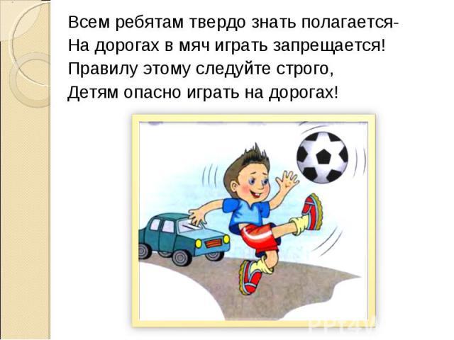 Всем ребятам твердо знать полагается-На дорогах в мяч играть запрещается!Правилу этому следуйте строго,Детям опасно играть на дорогах!