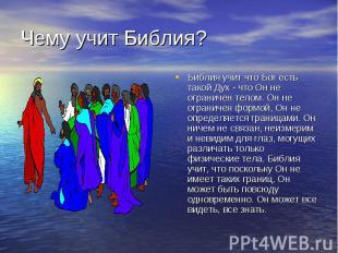 Чему учит Библия? Библия учит что Бог есть такой Дух - что Он не ограничен телом