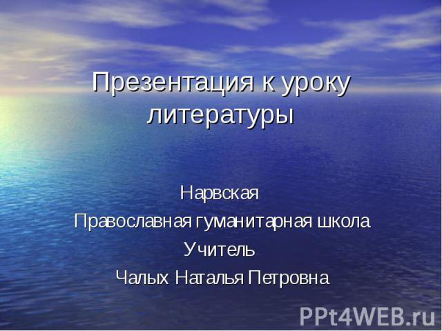 Презентация к уроку литературы Нарвская Православная гуманитарная школаУчитель Чалых Наталья Петровна