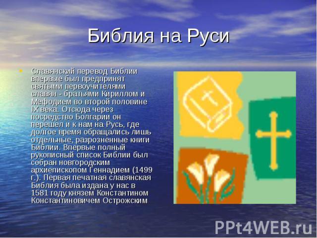 Библия на Руси Славянский перевод Библии впервые был предпринят святыми первоучителями славян - братьями Кириллом и Мефодием во второй половине IX века. Отсюда через посредство Болгарии он перешел и к нам на Русь, где долгое время обращались лишь от…