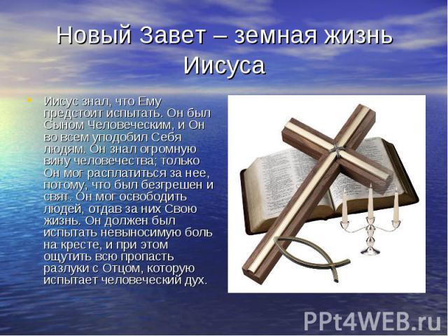 Новый Завет – земная жизнь Иисуса Иисус знал, что Ему предстоит испытать. Он был Сыном Человеческим, и Он во всем уподобил Себя людям. Он знал огромную вину человечества; только Он мог расплатиться за нее, потому, что был безгрешен и свят. Он мог ос…