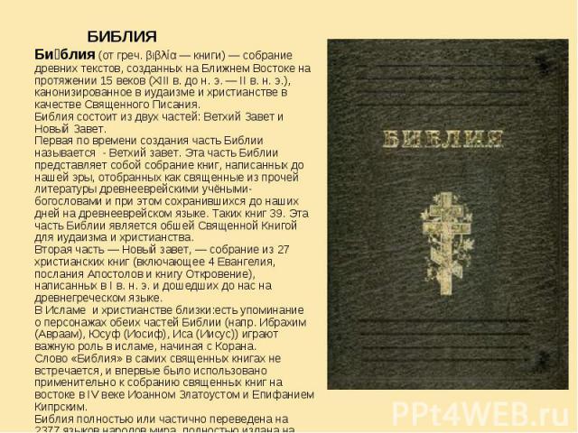 БИБЛИЯ Библия (от греч. βιβλία — книги)— собрание древних текстов, созданных на Ближнем Востоке на протяжении 15 веков (XIIIв. до н.э.— IIв. н.э.), канонизированное в иудаизме и христианстве в качестве Священного Писания.Библия состоит из двух…
