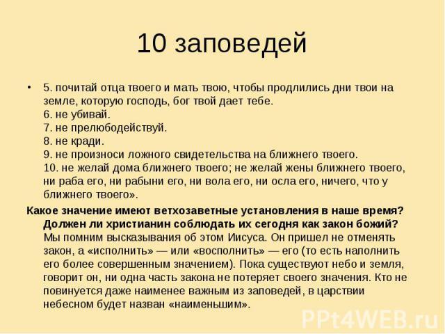 10 заповедей 5. почитай отца твоего и мать твою, чтобы продлились дни твои на земле, которую господь, бог твой дает тебе.6. не убивай.7. не прелюбодействуй.8. не кради.9. не произноси ложного свидетельства на ближнего твоего.10. не желай дома ближне…