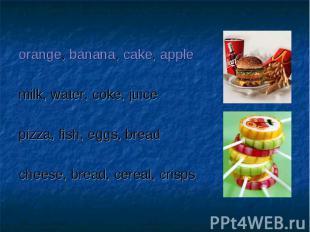 orange, banana, cake, applemilk, water, coke, juicepizza, fish, eggs, breadchees