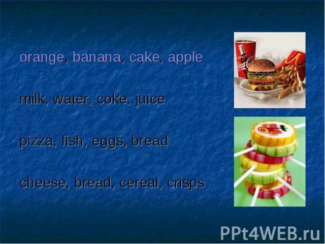 orange, banana, cake, applemilk, water, coke, juicepizza, fish, eggs, breadcheese, bread, cereal, crisps