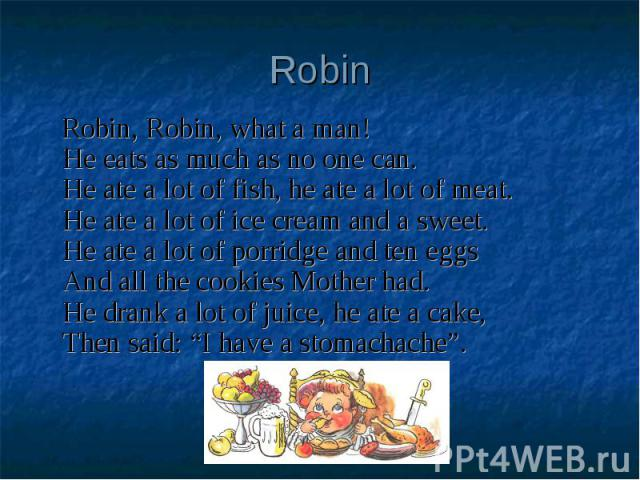 Robin Robin, Robin, what a man!He eats as much as no one can.He ate a lot of fish, he ate a lot of meat.He ate a lot of ice cream and a sweet.He ate a lot of porridge and ten eggsAnd all the cookies Mother had.He drank a lot of juice, he ate a cake,…