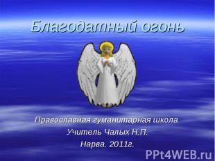 Благодатный огонь Православная гуманитарная школа Учитель Чалых Н.П.Нарва. 2011г