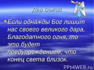 Дар Божий Если однажды Бог лишит нас своего великого дара, Благодатного огня, то