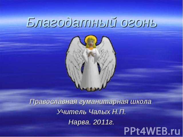 Благодатный огонь Православная гуманитарная школа Учитель Чалых Н.П.Нарва. 2011г.