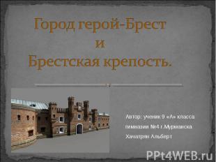 Город герой-БрестиБрестская крепость. Автор: ученик 9 «А» класса гимназии №4 г.М