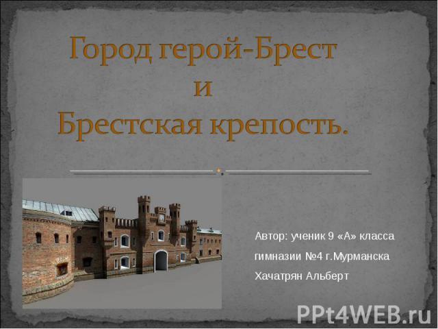 Город герой-БрестиБрестская крепость. Автор: ученик 9 «А» класса гимназии №4 г.Мурманска Хачатрян Альберт