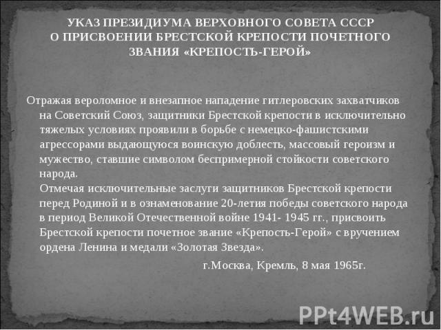 УКАЗ ПРЕЗИДИУМА ВЕРХОВНОГО СОВЕТА СССРО ПРИСВОЕНИИ БРЕСТСКОЙ КРЕПОСТИ ПОЧЕТНОГО ЗВАНИЯ «КРЕПОСТЬ-ГЕРОЙ» Отражая вероломное и внезапное нападение гитлеровских захватчиков на Советский Союз, защитники Брестской крепости в исключительно тяжелых условия…