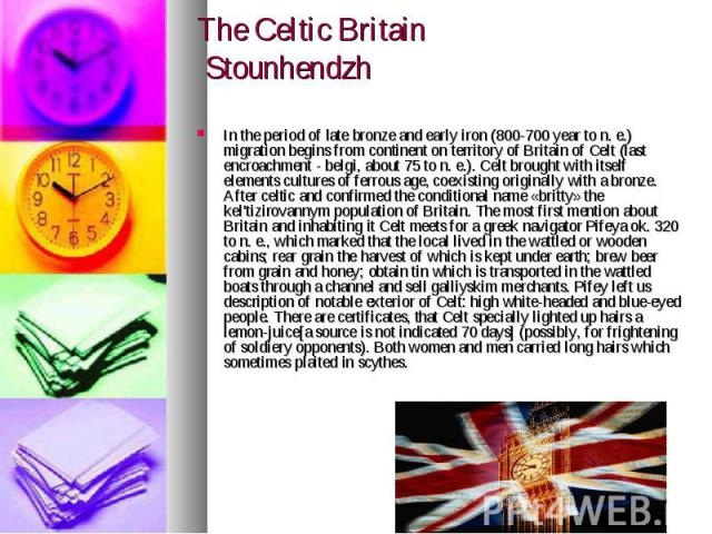 The Celtic Britain Stounhendzh In the period of late bronze and early iron (800-700 year to n. e.) migration begins from continent on territory of Britain of Celt (last encroachment - belgi, about 75 to n. e.). Celt brought with itself elements cult…