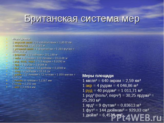 Британская система мер Меры длины1 морская миля = 10 кабельтовым = 1,8532 км 1 кабельтов = 185,3182 м 1 уставная миля = 8 фарлонгам = 5280 футам = 1609,344 м 1 фарлонг = 10 чейнам = 201,168 м 1 чейн = 4 родам = 100 линкам = 20,1168 м 1 род (поль, п…
