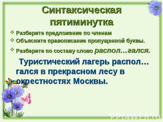 Синтаксическая пятиминутка Разберите предложение по членамОбъясните правописание пропущенной буквы.Разберите по составу слово распол…гался. Туристический лагерь распол…гался в прекрасном лесу в окрестностях Москвы.
