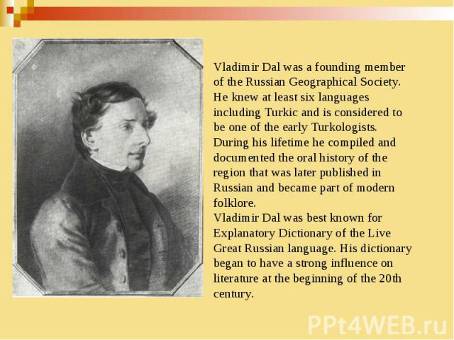 Vladimir Dal was a founding member of the Russian Geographical Society. He knew at least six languages including Turkic and is considered to be one of the early Turkologists. During his lifetime he compiled and documented the oral history of the reg…