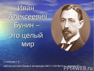 Иван Алексеевич Бунин – это целый мир Степанова Г.Б., учитель русского языка и л