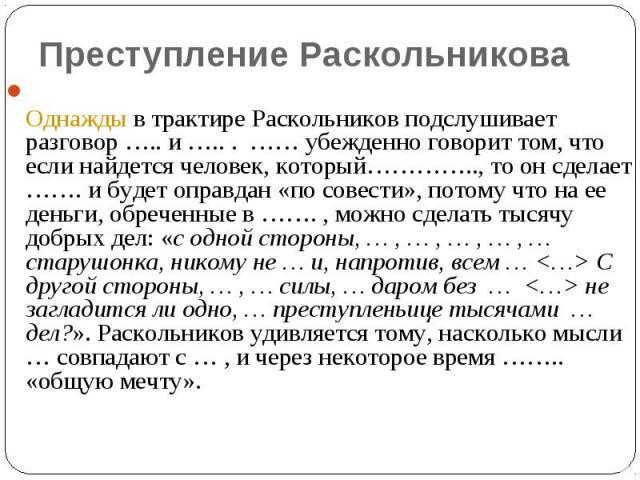 Преступление Раскольникова Однажды в трактире Раскольников подслушивает разговор ….. и ….. . …… убежденно говорит том, что если найдется человек, который………….., то он сделает ……. и будет оправдан «по совести», потому что на ее деньги, обреченные в ……
