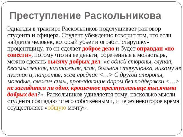 Преступление Раскольникова Однажды в трактире Раскольников подслушивает разговор студента и офицера. Студент убежденно говорит том, что если найдется человек, который убьет и ограбит старушку-процентщицу, то он сделает доброе дело и будет оправдан «…