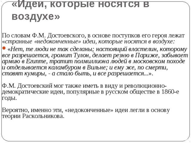 «Идеи, которые носятся в воздухе» По словам Ф.М. Достоевского, в основе поступков его героя лежат «странные «недоконченные» идеи, которые носятся в воздухе:«Нет, те люди не так сделаны; настоящий властелин, которому все разрешается, громит Тулон, де…