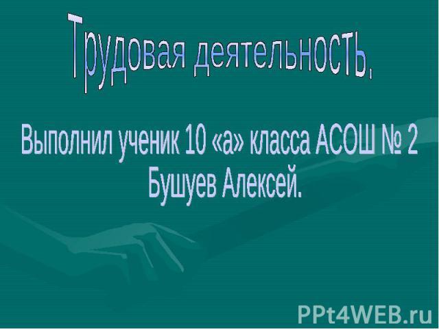 Трудовая деятельность. Выполнил ученик 10 «а» класса АСОШ № 2 Бушуев Алексей.