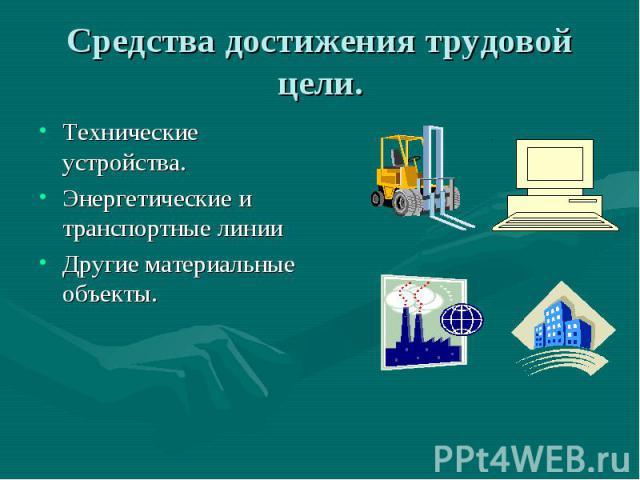 Средства достижения трудовой цели. Технические устройства.Энергетические и транспортные линииДругие материальные объекты.