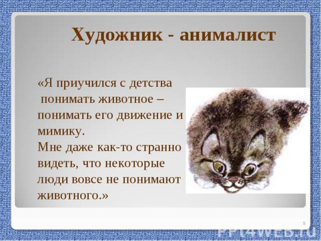 Художник - анималист«Я приучился с детства понимать животное – понимать его движение и мимику. Мне даже как-то странно видеть, что некоторые люди вовсе не понимают животного.»