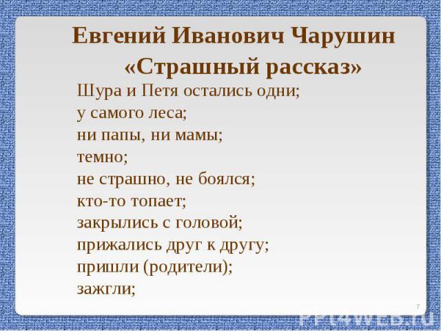 Евгений Иванович Чарушин«Страшный рассказ»Шура и Петя остались одни; у самого леса; ни папы, ни мамы; темно; не страшно, не боялся; кто-то топает; закрылись с головой; прижались друг к другу;пришли (родители); зажгли;