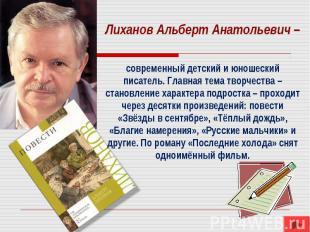 Лиханов Альберт Анатольевич – современный детский и юношеский писатель. Главная
